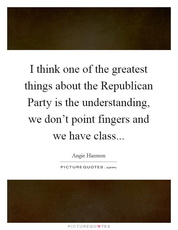 I think one of the greatest things about the Republican Party is the understanding, we don't point fingers and we have class Picture Quote #1