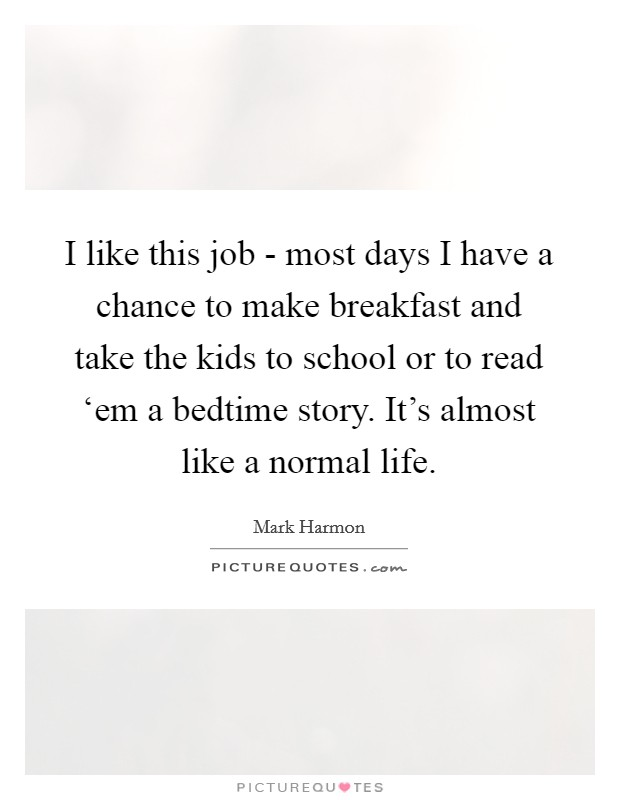 I like this job - most days I have a chance to make breakfast and take the kids to school or to read 'em a bedtime story. It's almost like a normal life Picture Quote #1
