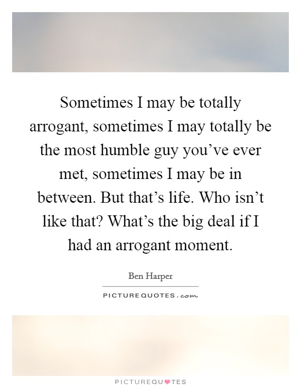Sometimes I may be totally arrogant, sometimes I may totally be the most humble guy you've ever met, sometimes I may be in between. But that's life. Who isn't like that? What's the big deal if I had an arrogant moment Picture Quote #1