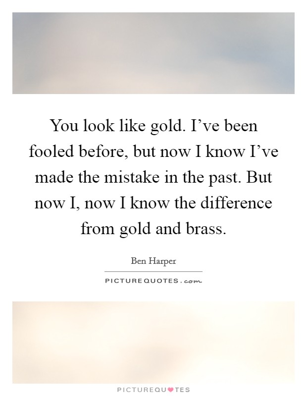 You look like gold. I've been fooled before, but now I know I've made the mistake in the past. But now I, now I know the difference from gold and brass Picture Quote #1