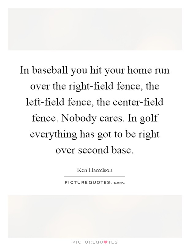 In baseball you hit your home run over the right-field fence, the left-field fence, the center-field fence. Nobody cares. In golf everything has got to be right over second base Picture Quote #1