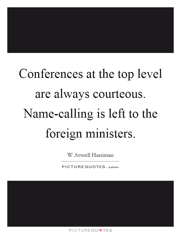Conferences at the top level are always courteous. Name-calling is left to the foreign ministers Picture Quote #1
