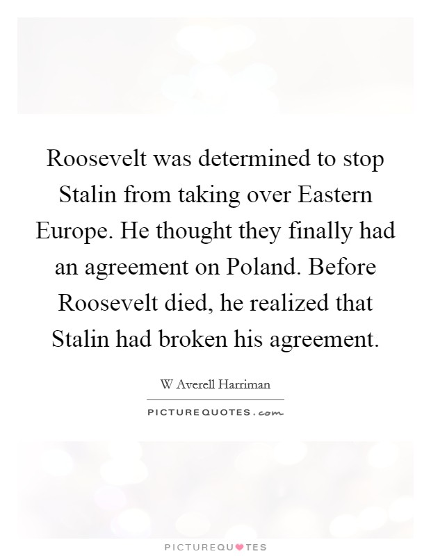 Roosevelt was determined to stop Stalin from taking over Eastern Europe. He thought they finally had an agreement on Poland. Before Roosevelt died, he realized that Stalin had broken his agreement Picture Quote #1