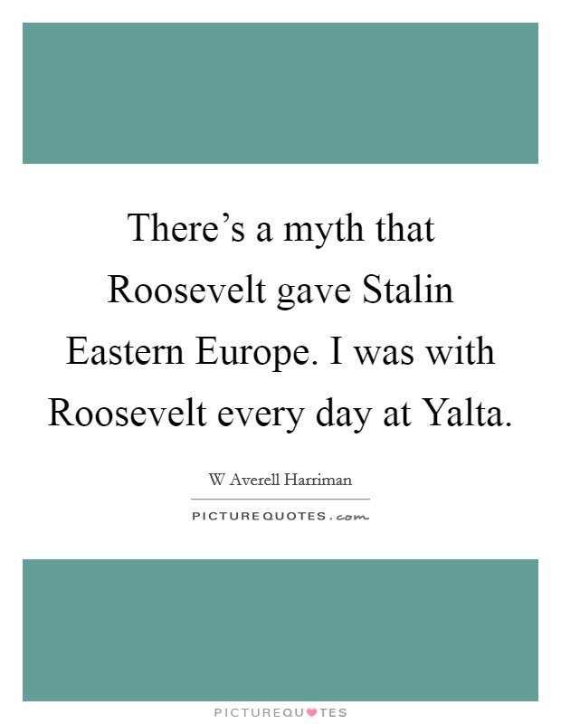 There's a myth that Roosevelt gave Stalin Eastern Europe. I was with Roosevelt every day at Yalta Picture Quote #1
