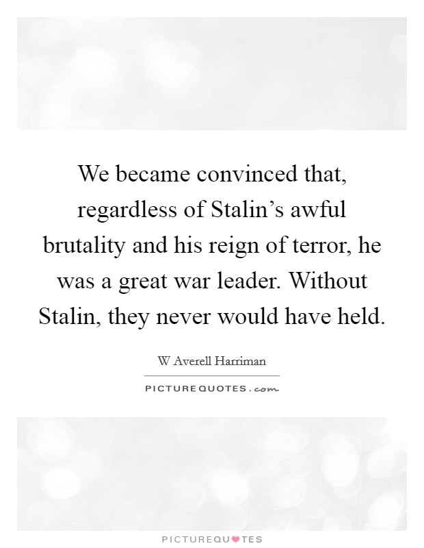 We became convinced that, regardless of Stalin's awful brutality and his reign of terror, he was a great war leader. Without Stalin, they never would have held Picture Quote #1