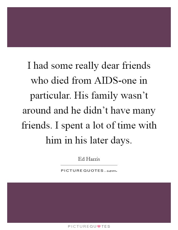 I had some really dear friends who died from AIDS-one in particular. His family wasn't around and he didn't have many friends. I spent a lot of time with him in his later days Picture Quote #1