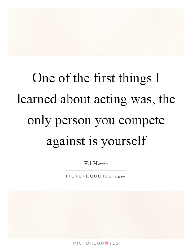 One of the first things I learned about acting was, the only person you compete against is yourself Picture Quote #1