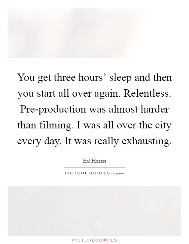 You get three hours' sleep and then you start all over again. Relentless. Pre-production was almost harder than filming. I was all over the city every day. It was really exhausting Picture Quote #1