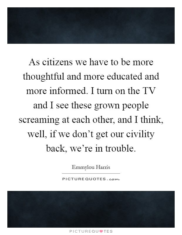 As citizens we have to be more thoughtful and more educated and more informed. I turn on the TV and I see these grown people screaming at each other, and I think, well, if we don't get our civility back, we're in trouble Picture Quote #1