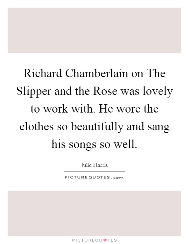 Richard Chamberlain on The Slipper and the Rose was lovely to work with. He wore the clothes so beautifully and sang his songs so well Picture Quote #1