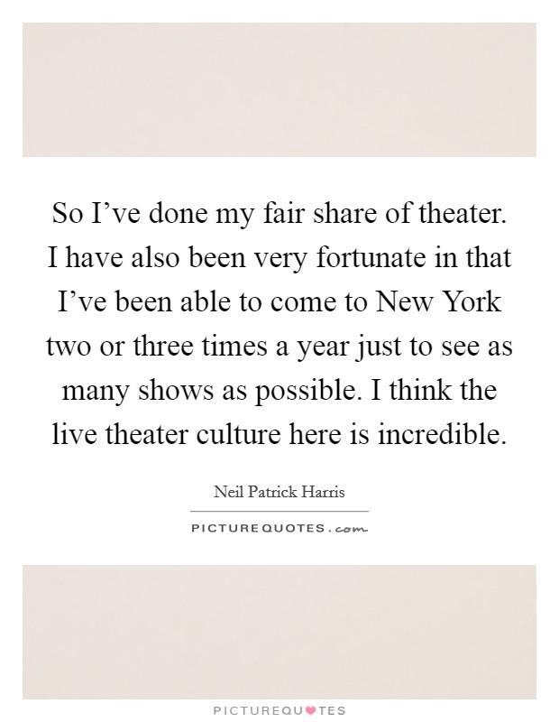 So I've done my fair share of theater. I have also been very fortunate in that I've been able to come to New York two or three times a year just to see as many shows as possible. I think the live theater culture here is incredible Picture Quote #1