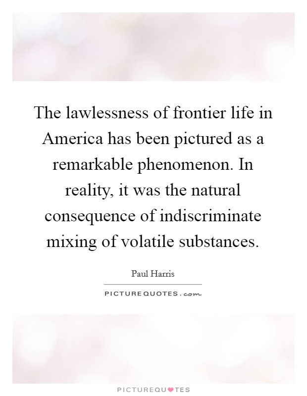 The lawlessness of frontier life in America has been pictured as a remarkable phenomenon. In reality, it was the natural consequence of indiscriminate mixing of volatile substances Picture Quote #1