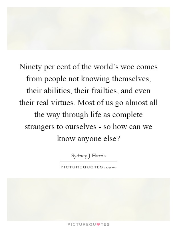 Ninety per cent of the world's woe comes from people not knowing themselves, their abilities, their frailties, and even their real virtues. Most of us go almost all the way through life as complete strangers to ourselves - so how can we know anyone else? Picture Quote #1