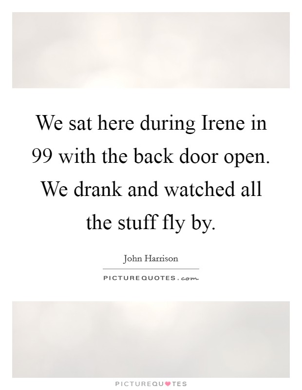 We sat here during Irene in  99 with the back door open. We drank and watched all the stuff fly by Picture Quote #1