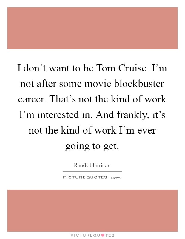 I don't want to be Tom Cruise. I'm not after some movie blockbuster career. That's not the kind of work I'm interested in. And frankly, it's not the kind of work I'm ever going to get Picture Quote #1