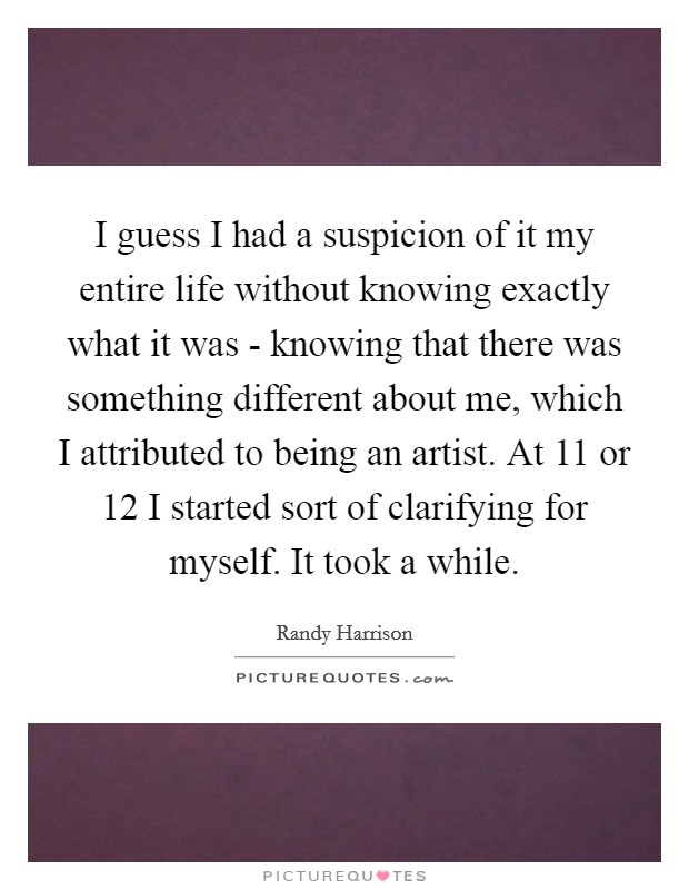 I guess I had a suspicion of it my entire life without knowing exactly what it was - knowing that there was something different about me, which I attributed to being an artist. At 11 or 12 I started sort of clarifying for myself. It took a while Picture Quote #1