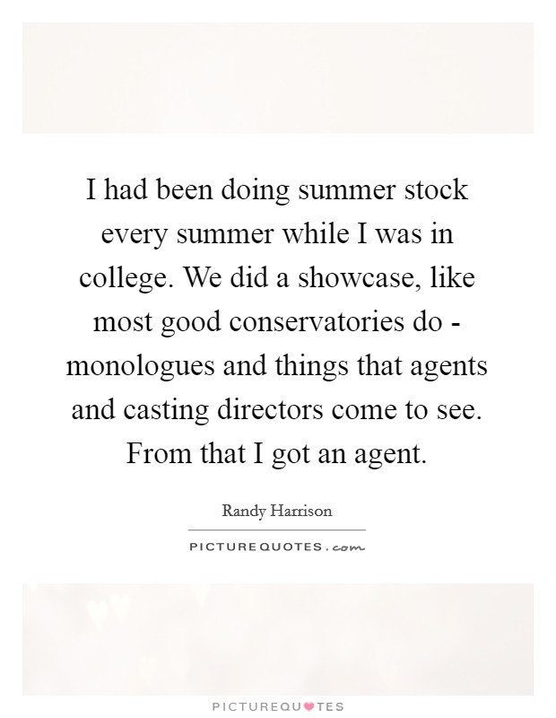 I had been doing summer stock every summer while I was in college. We did a showcase, like most good conservatories do - monologues and things that agents and casting directors come to see. From that I got an agent Picture Quote #1