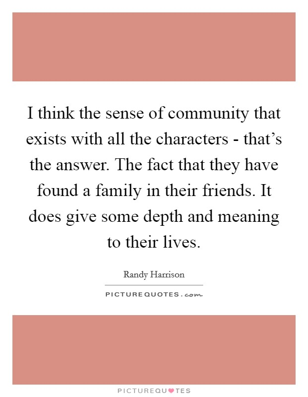 I think the sense of community that exists with all the characters - that's the answer. The fact that they have found a family in their friends. It does give some depth and meaning to their lives Picture Quote #1