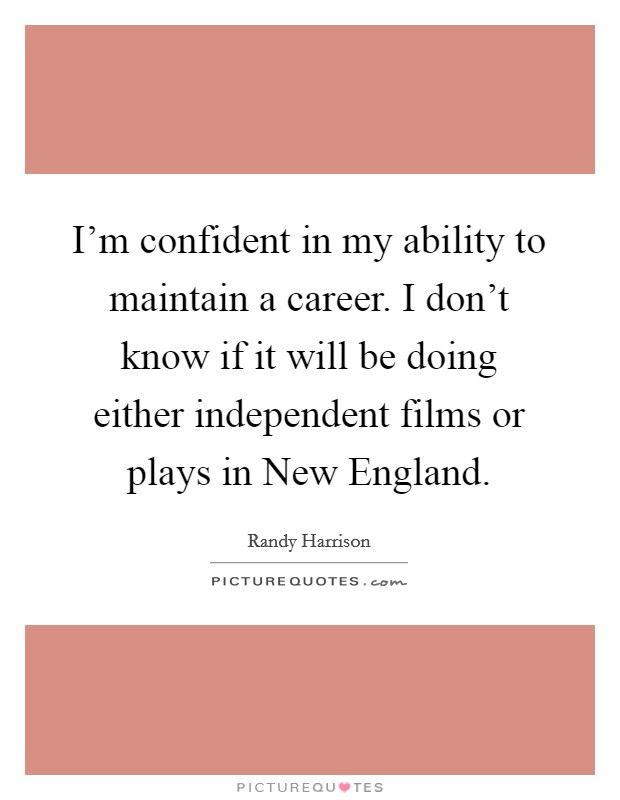 I'm confident in my ability to maintain a career. I don't know if it will be doing either independent films or plays in New England Picture Quote #1