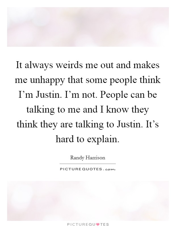 It always weirds me out and makes me unhappy that some people think I'm Justin. I'm not. People can be talking to me and I know they think they are talking to Justin. It's hard to explain Picture Quote #1