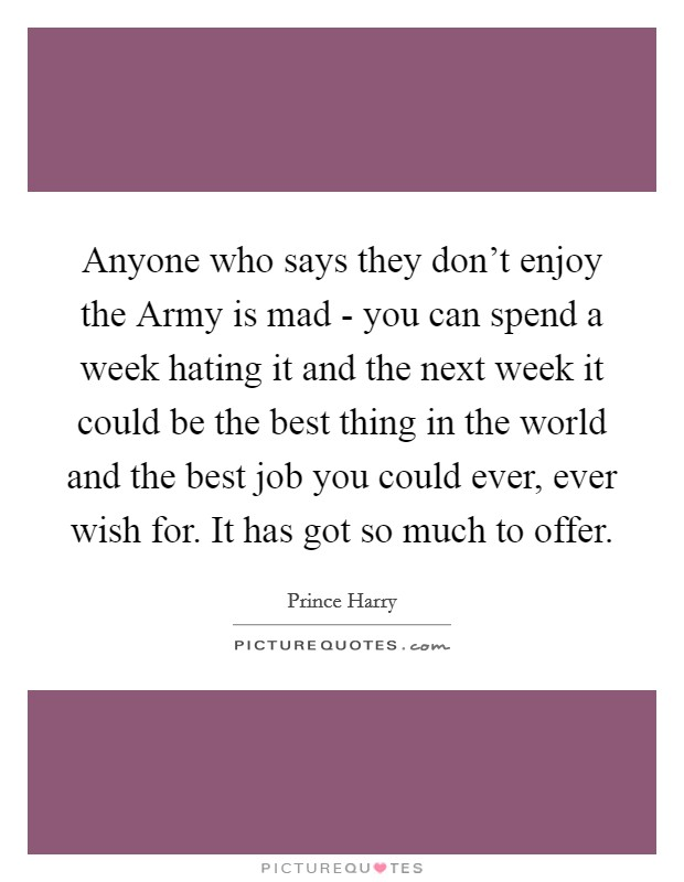 Anyone who says they don't enjoy the Army is mad - you can spend a week hating it and the next week it could be the best thing in the world and the best job you could ever, ever wish for. It has got so much to offer Picture Quote #1