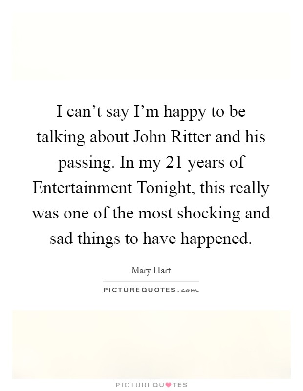I can't say I'm happy to be talking about John Ritter and his passing. In my 21 years of Entertainment Tonight, this really was one of the most shocking and sad things to have happened Picture Quote #1