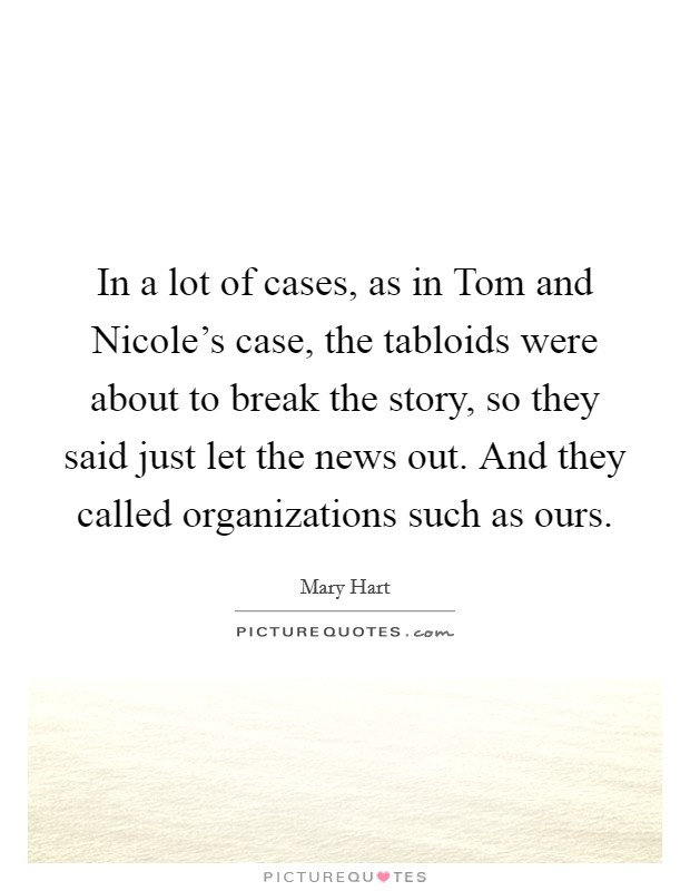 In a lot of cases, as in Tom and Nicole's case, the tabloids were about to break the story, so they said just let the news out. And they called organizations such as ours Picture Quote #1