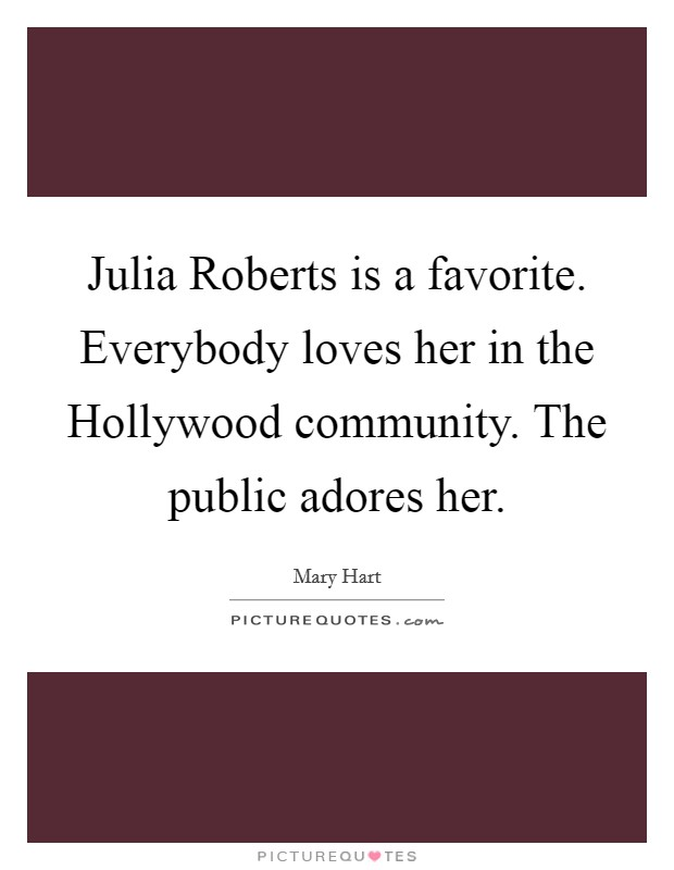 Julia Roberts is a favorite. Everybody loves her in the Hollywood community. The public adores her Picture Quote #1