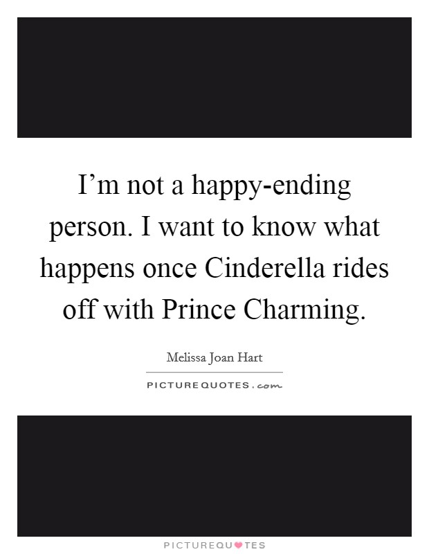I'm not a happy-ending person. I want to know what happens once Cinderella rides off with Prince Charming Picture Quote #1
