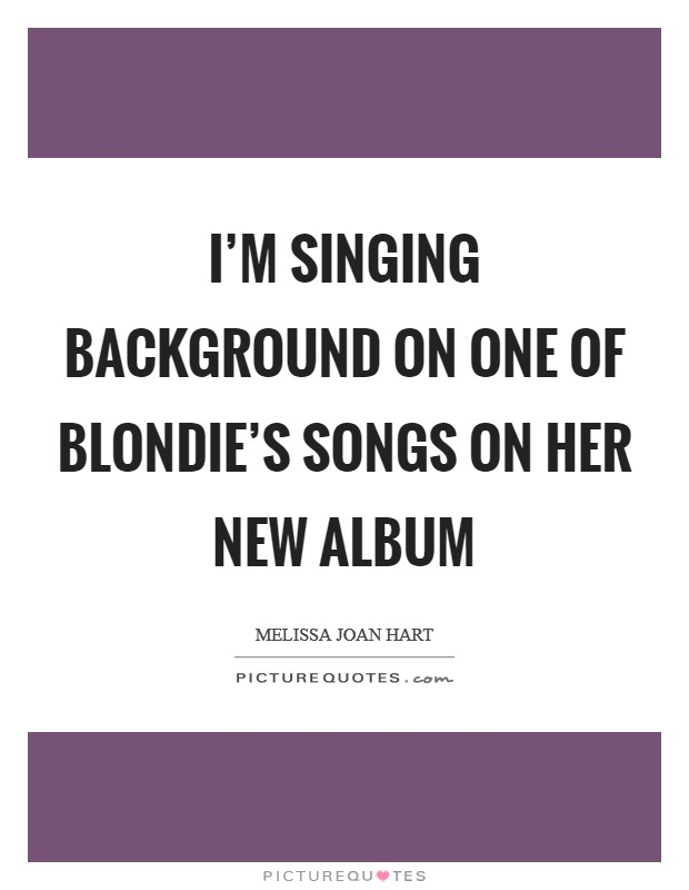 I'm singing background on one of Blondie's songs on her new album Picture Quote #1