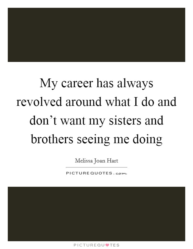 My career has always revolved around what I do and don't want my sisters and brothers seeing me doing Picture Quote #1