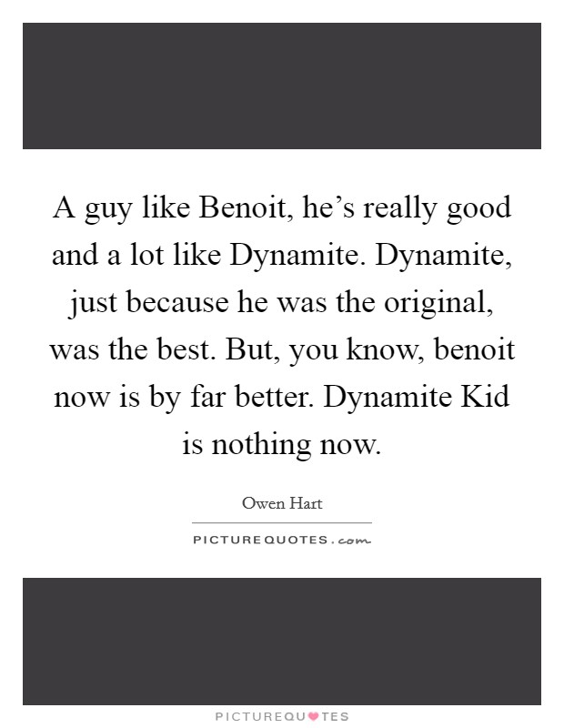 A guy like Benoit, he's really good and a lot like Dynamite. Dynamite, just because he was the original, was the best. But, you know, benoit now is by far better. Dynamite Kid is nothing now Picture Quote #1