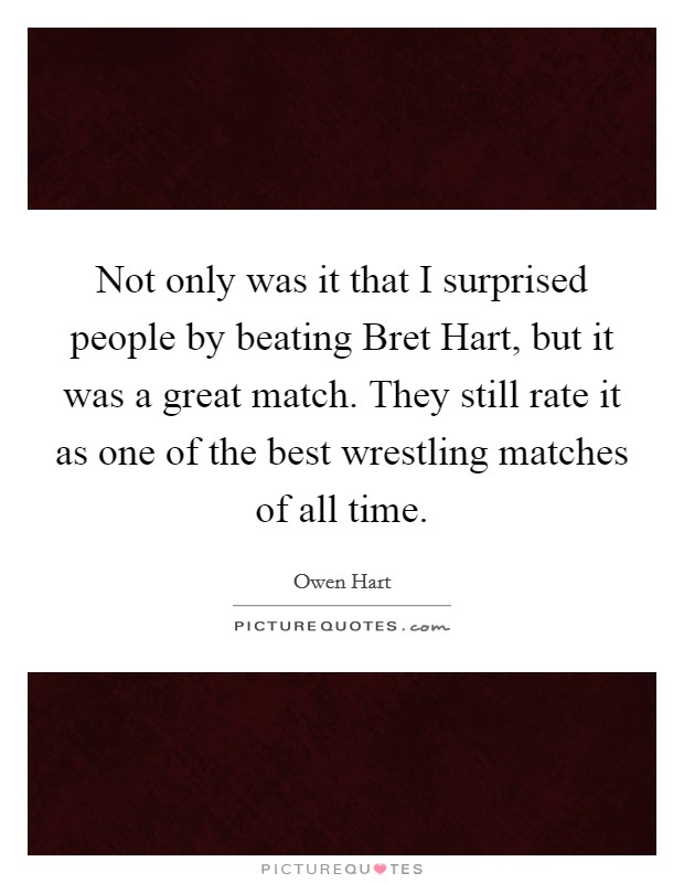 Not only was it that I surprised people by beating Bret Hart, but it was a great match. They still rate it as one of the best wrestling matches of all time Picture Quote #1