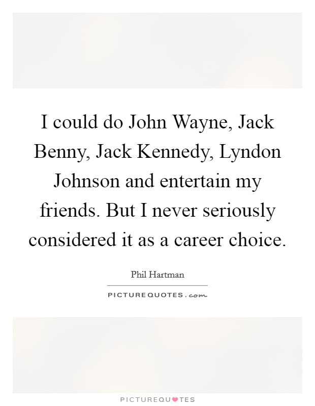 I could do John Wayne, Jack Benny, Jack Kennedy, Lyndon Johnson and entertain my friends. But I never seriously considered it as a career choice Picture Quote #1
