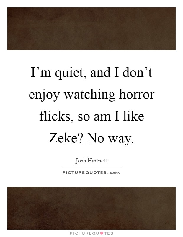 I'm quiet, and I don't enjoy watching horror flicks, so am I like Zeke? No way Picture Quote #1