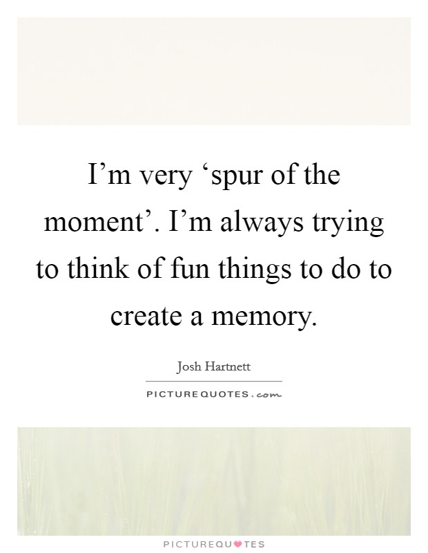 I'm very 'spur of the moment'. I'm always trying to think of fun things to do to create a memory Picture Quote #1