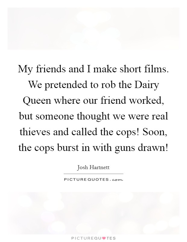 My friends and I make short films. We pretended to rob the Dairy Queen where our friend worked, but someone thought we were real thieves and called the cops! Soon, the cops burst in with guns drawn! Picture Quote #1