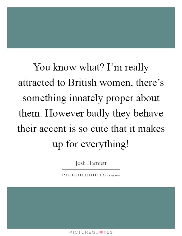 You know what? I'm really attracted to British women, there's something innately proper about them. However badly they behave their accent is so cute that it makes up for everything! Picture Quote #1