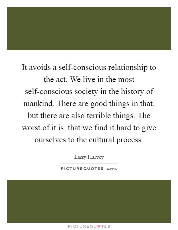 It avoids a self-conscious relationship to the act. We live in the most self-conscious society in the history of mankind. There are good things in that, but there are also terrible things. The worst of it is, that we find it hard to give ourselves to the cultural process Picture Quote #1