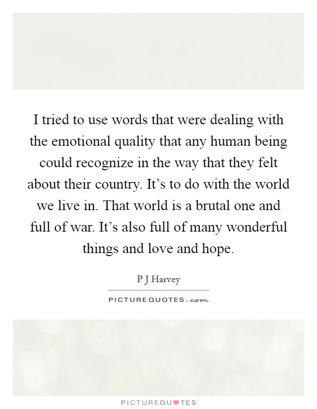 I tried to use words that were dealing with the emotional quality that any human being could recognize in the way that they felt about their country. It's to do with the world we live in. That world is a brutal one and full of war. It's also full of many wonderful things and love and hope Picture Quote #1