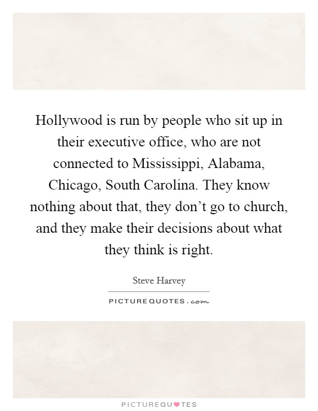 Hollywood is run by people who sit up in their executive office, who are not connected to Mississippi, Alabama, Chicago, South Carolina. They know nothing about that, they don't go to church, and they make their decisions about what they think is right Picture Quote #1