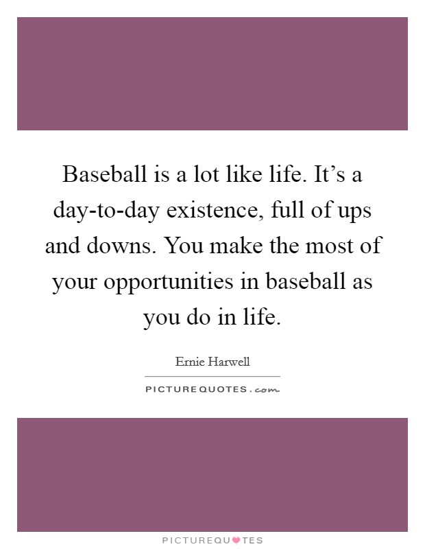 Baseball is a lot like life. It's a day-to-day existence, full of ups and downs. You make the most of your opportunities in baseball as you do in life Picture Quote #1