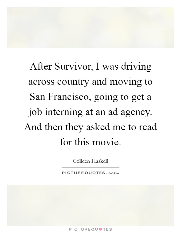 After Survivor, I was driving across country and moving to San Francisco, going to get a job interning at an ad agency. And then they asked me to read for this movie Picture Quote #1