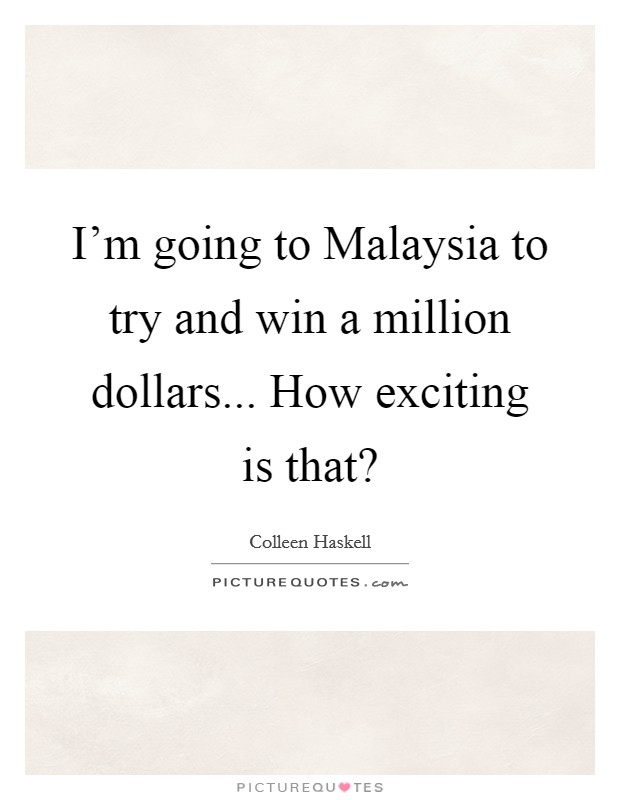 I'm going to Malaysia to try and win a million dollars... How exciting is that? Picture Quote #1