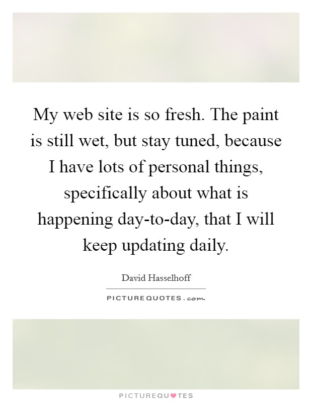 My web site is so fresh. The paint is still wet, but stay tuned, because I have lots of personal things, specifically about what is happening day-to-day, that I will keep updating daily Picture Quote #1