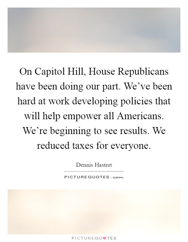 On Capitol Hill, House Republicans have been doing our part. We've been hard at work developing policies that will help empower all Americans. We're beginning to see results. We reduced taxes for everyone Picture Quote #1