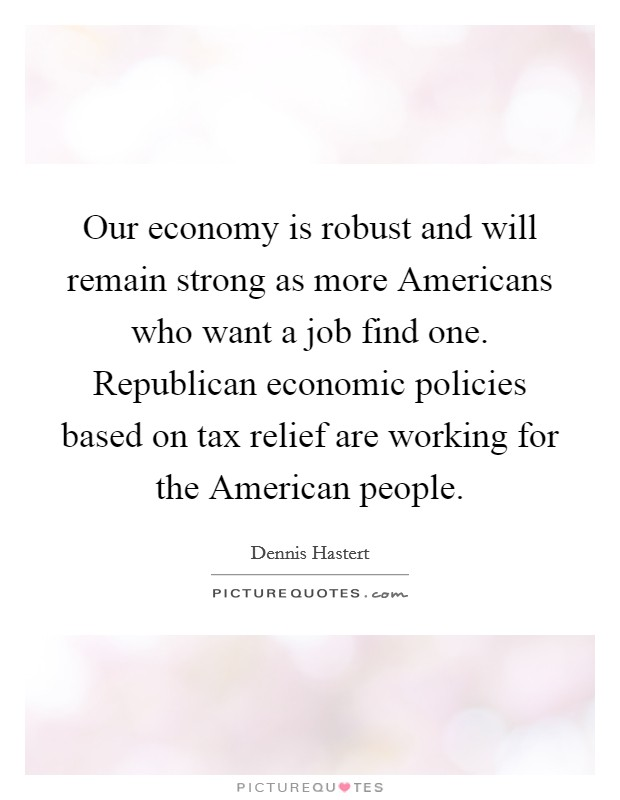 Our economy is robust and will remain strong as more Americans who want a job find one. Republican economic policies based on tax relief are working for the American people Picture Quote #1