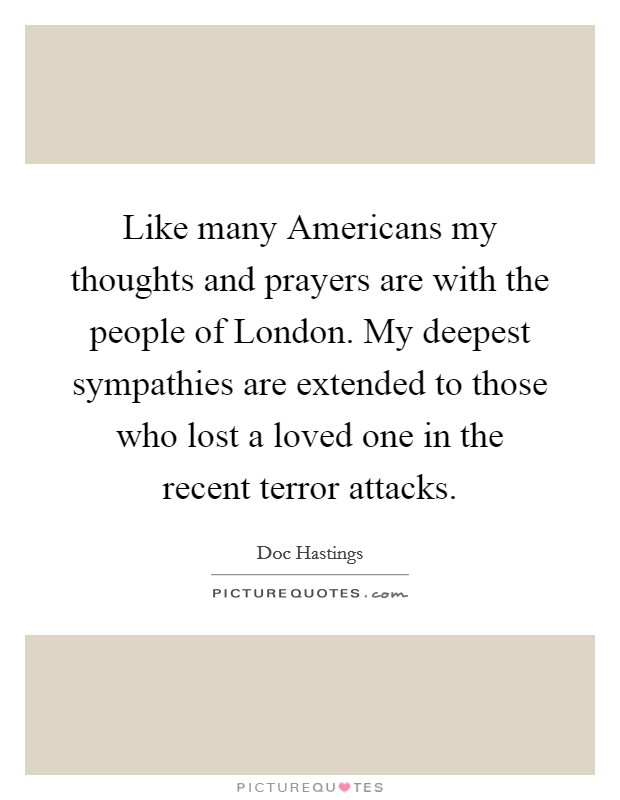 Like many Americans my thoughts and prayers are with the people of London. My deepest sympathies are extended to those who lost a loved one in the recent terror attacks Picture Quote #1