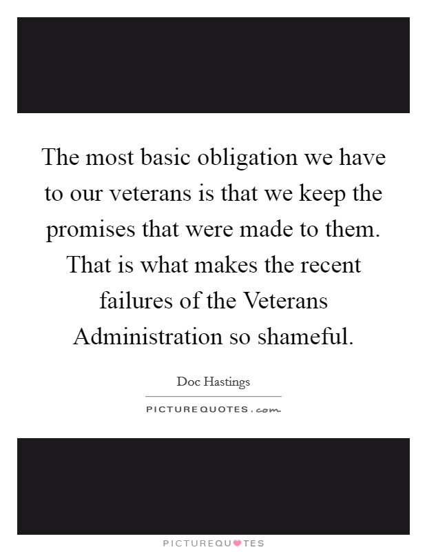 The most basic obligation we have to our veterans is that we keep the promises that were made to them. That is what makes the recent failures of the Veterans Administration so shameful Picture Quote #1