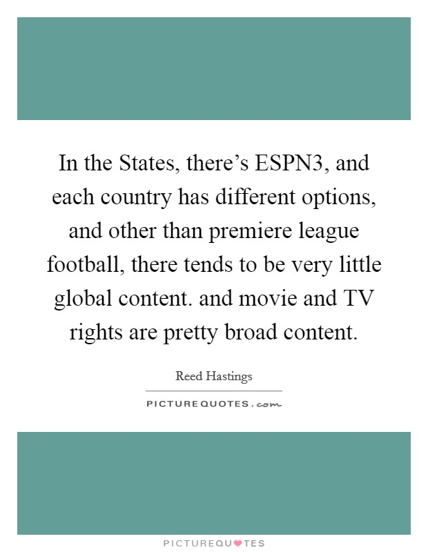 In the States, there's ESPN3, and each country has different options, and other than premiere league football, there tends to be very little global content. and movie and TV rights are pretty broad content Picture Quote #1